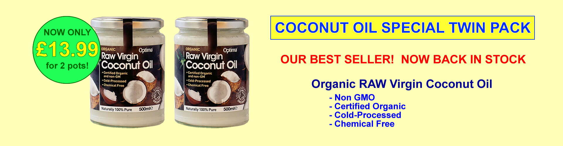 Our best selling Coconut Oil 2 pots of 500ml for only £13.99 plus delivery - Organic and RAW with Non GMO ingredients, this cold pressed Coconut Oil is ideal for cooking, using on your hair and body as a moisturiser!